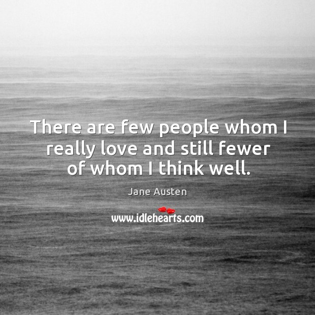 There are few people whom I really love and still fewer of whom I think well. Image