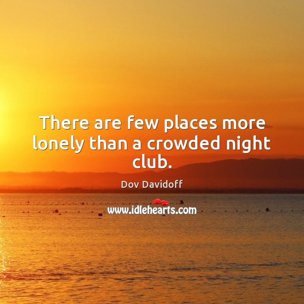 There are few places more lonely than a crowded night club. Dov Davidoff Picture Quote