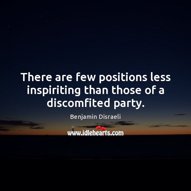 There are few positions less inspiriting than those of a discomfited party. Benjamin Disraeli Picture Quote