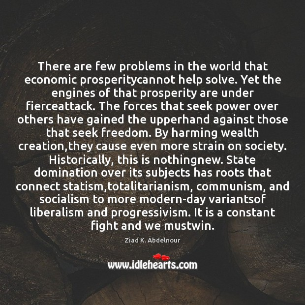 There are few problems in the world that economic prosperitycannot help solve. Image