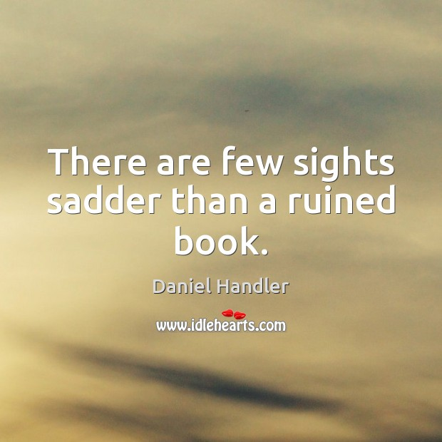 There are few sights sadder than a ruined book. Daniel Handler Picture Quote