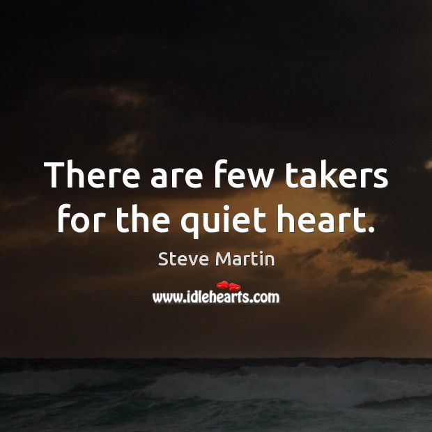 There are few takers for the quiet heart. Steve Martin Picture Quote