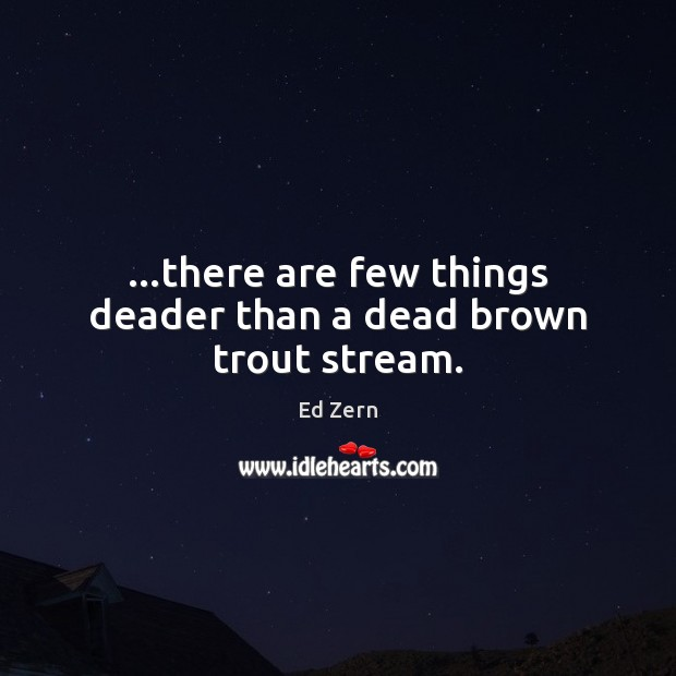 …there are few things deader than a dead brown trout stream. Image
