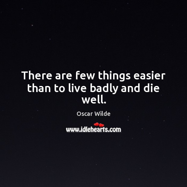 Image, There are few things easier than to live badly and die well.