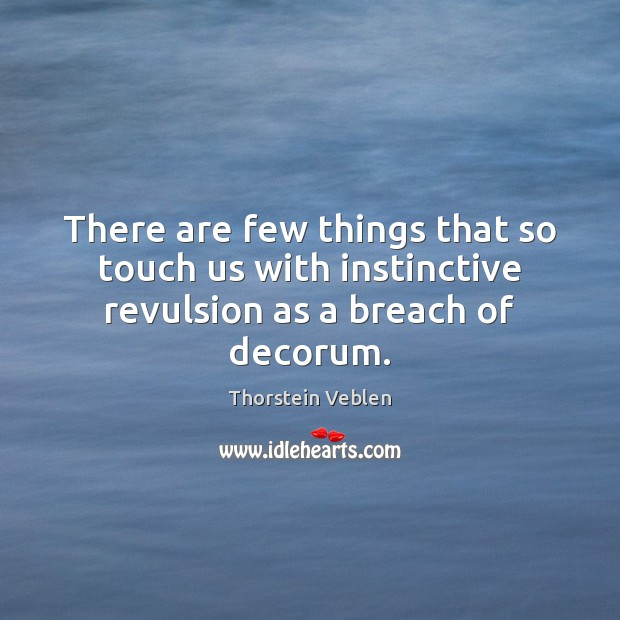 There are few things that so touch us with instinctive revulsion as a breach of decorum. Thorstein Veblen Picture Quote