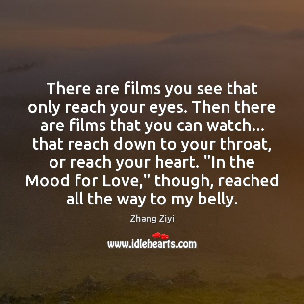 There are films you see that only reach your eyes. Then there Zhang Ziyi Picture Quote