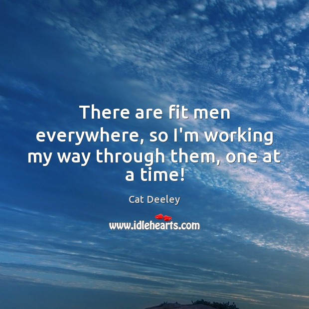 There are fit men everywhere, so I'm working my way through them, one at a time! Image
