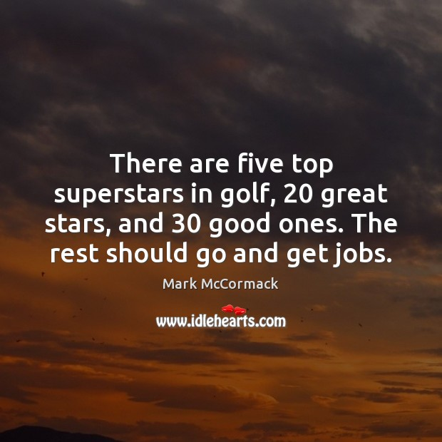 There are five top superstars in golf, 20 great stars, and 30 good ones. Mark McCormack Picture Quote