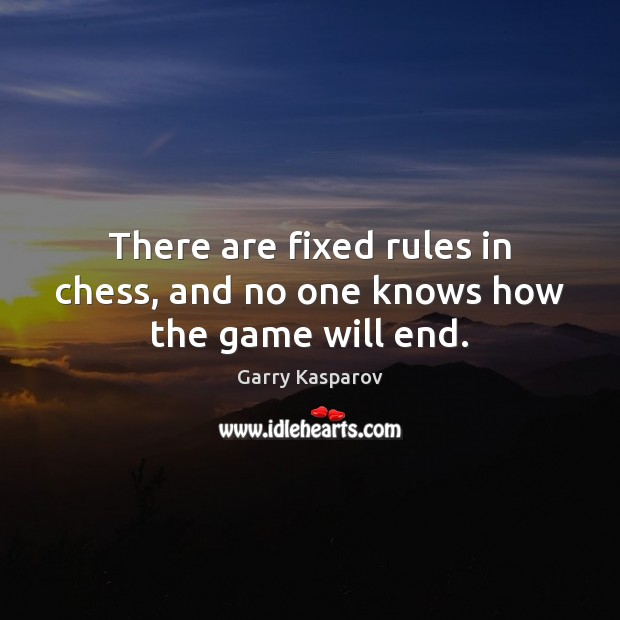 There are fixed rules in chess, and no one knows how the game will end. Garry Kasparov Picture Quote
