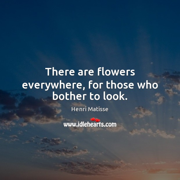 There are flowers everywhere, for those who bother to look. Henri Matisse Picture Quote