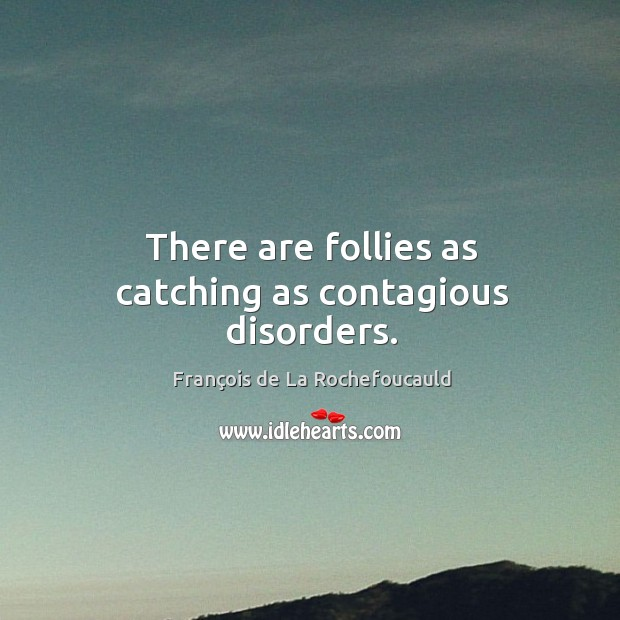 Image, There are follies as catching as contagious disorders.