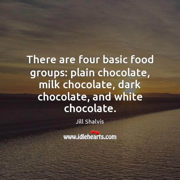 There are four basic food groups: plain chocolate, milk chocolate, dark chocolate, Image