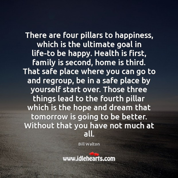 There are four pillars to happiness, which is the ultimate goal in Bill Walton Picture Quote