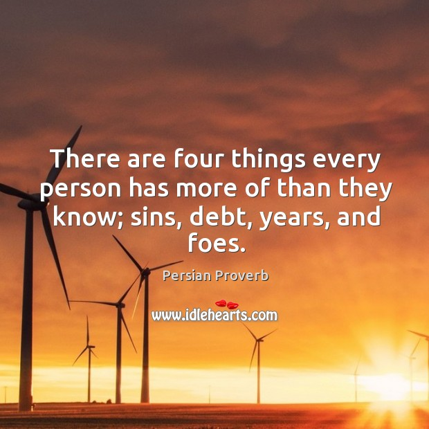 Image, There are four things every person has more of than they know; sins, debt, years, and foes.