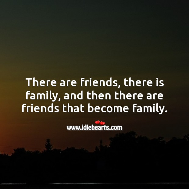 Image, There are friends, there is family, and then there are friends that become family.