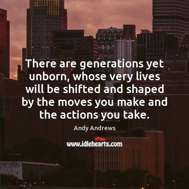 There are generations yet unborn, whose very lives will be shifted and Image
