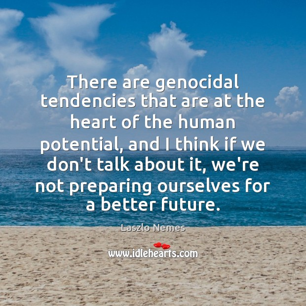 There are genocidal tendencies that are at the heart of the human Image