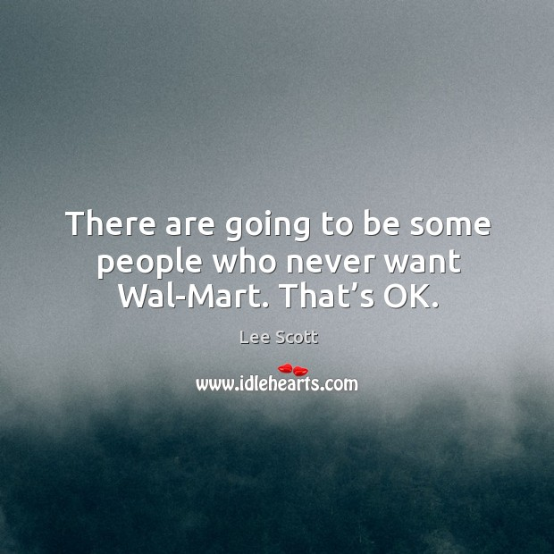 There are going to be some people who never want wal-mart. That's ok. Lee Scott Picture Quote