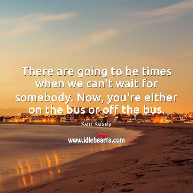 There are going to be times when we can't wait for somebody. Ken Kesey Picture Quote