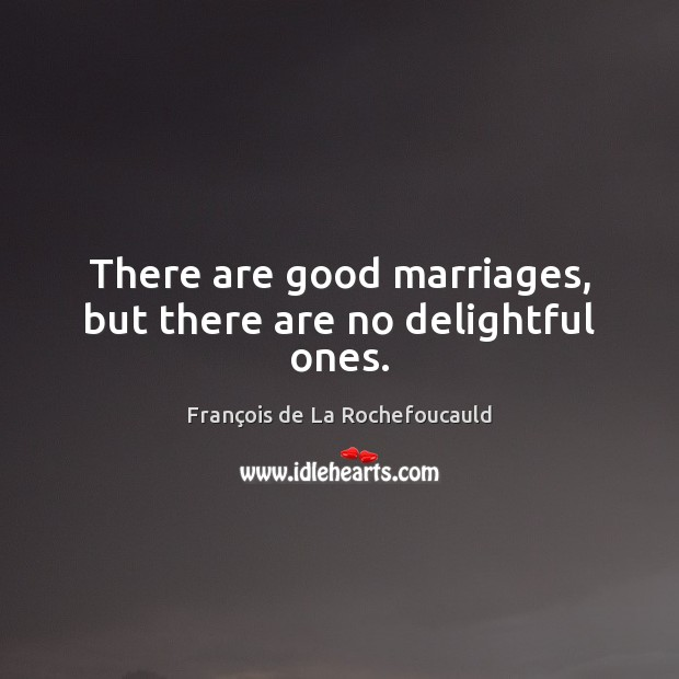 There are good marriages, but there are no delightful ones. François de La Rochefoucauld Picture Quote
