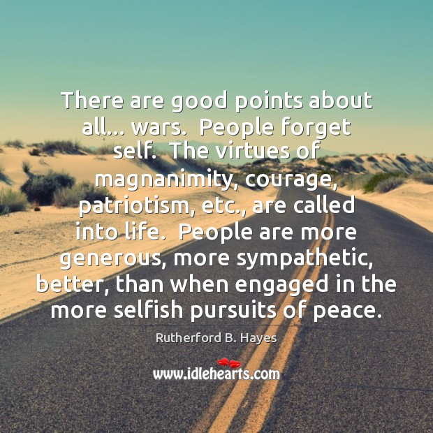 There are good points about all… wars.  People forget self.  The virtues Rutherford B. Hayes Picture Quote