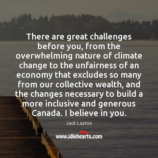 There are great challenges before you, from the overwhelming nature of climate Climate Quotes Image
