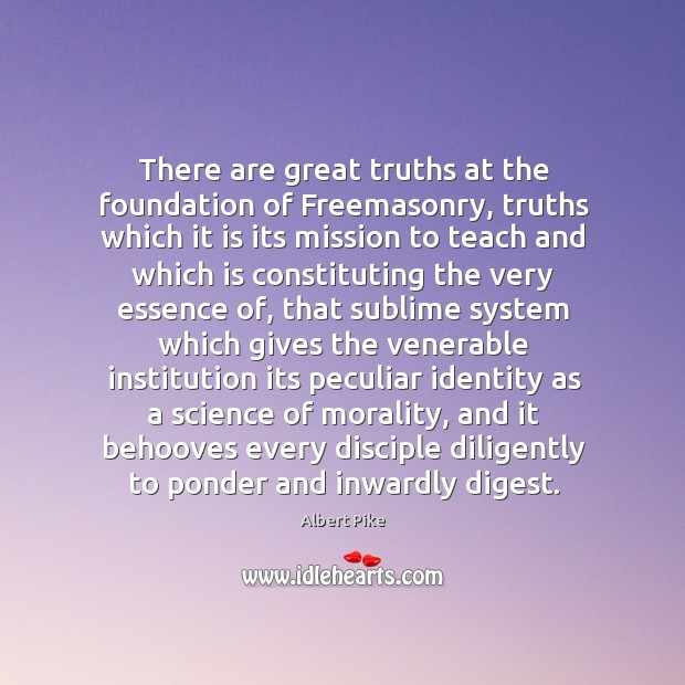 There are great truths at the foundation of Freemasonry, truths which it Albert Pike Picture Quote