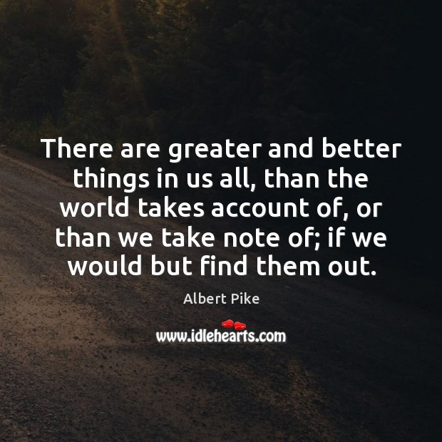 There are greater and better things in us all, than the world Albert Pike Picture Quote