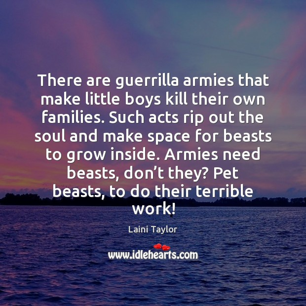 There are guerrilla armies that make little boys kill their own families. Laini Taylor Picture Quote
