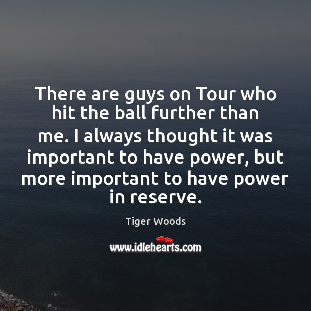 There are guys on Tour who hit the ball further than me. Tiger Woods Picture Quote