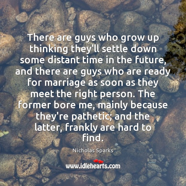 There are guys who grow up thinking they'll settle down some distant Nicholas Sparks Picture Quote