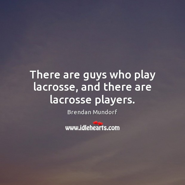 Image, There are guys who play lacrosse, and there are lacrosse players.