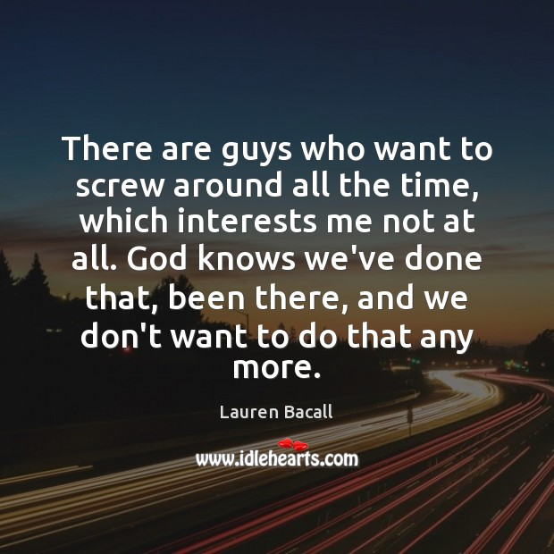 There are guys who want to screw around all the time, which Lauren Bacall Picture Quote