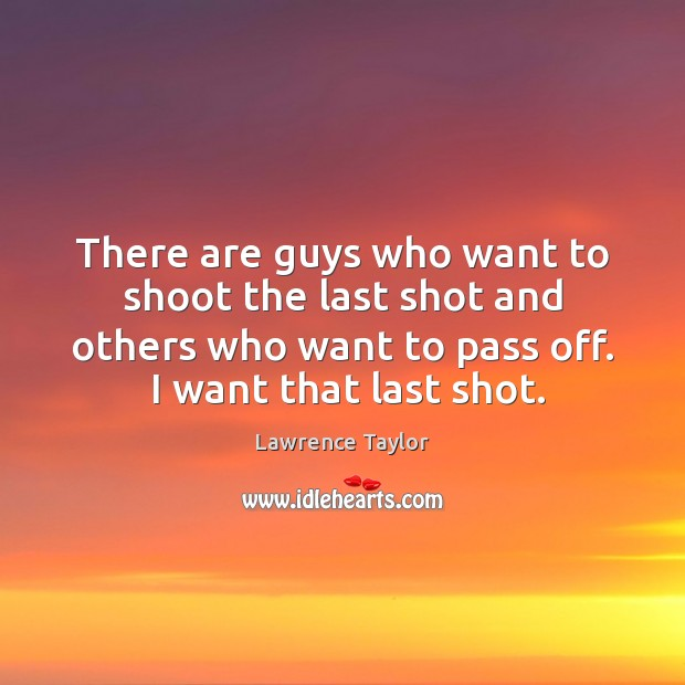 There are guys who want to shoot the last shot and others Lawrence Taylor Picture Quote
