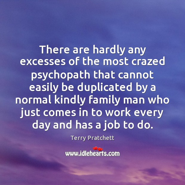 There are hardly any excesses of the most crazed psychopath that cannot Terry Pratchett Picture Quote