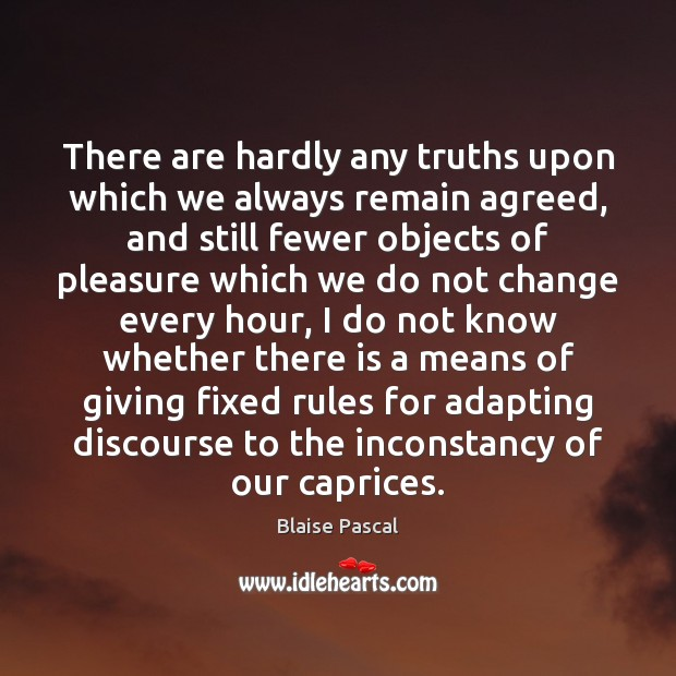 There are hardly any truths upon which we always remain agreed, and Blaise Pascal Picture Quote