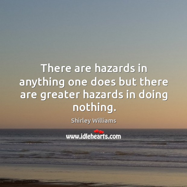 There are hazards in anything one does but there are greater hazards in doing nothing. Image