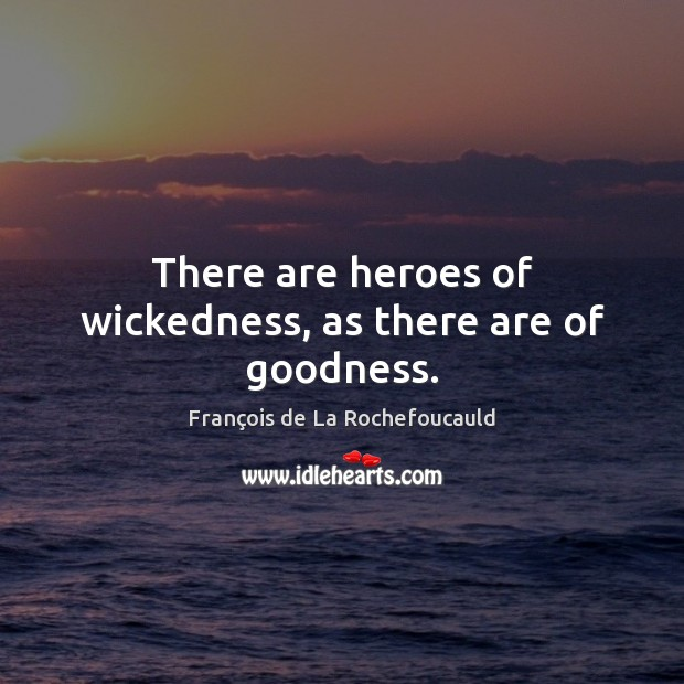 Image, There are heroes of wickedness, as there are of goodness.