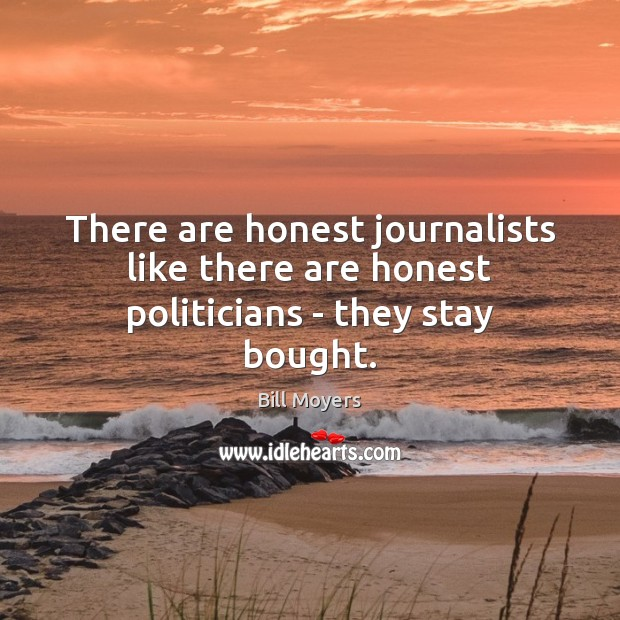 There are honest journalists like there are honest politicians – they stay bought. Bill Moyers Picture Quote
