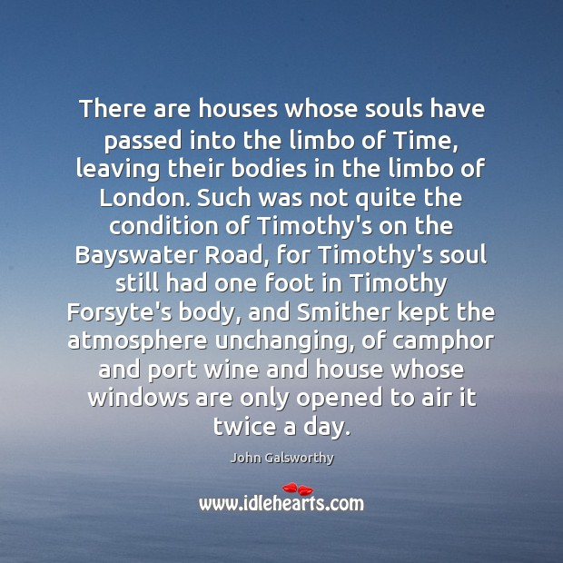 There are houses whose souls have passed into the limbo of Time, John Galsworthy Picture Quote