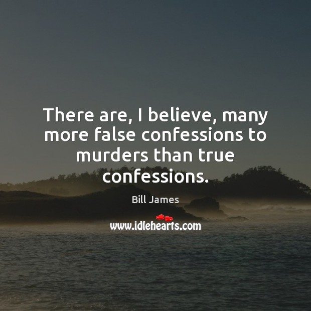 Image, There are, I believe, many more false confessions to murders than true confessions.