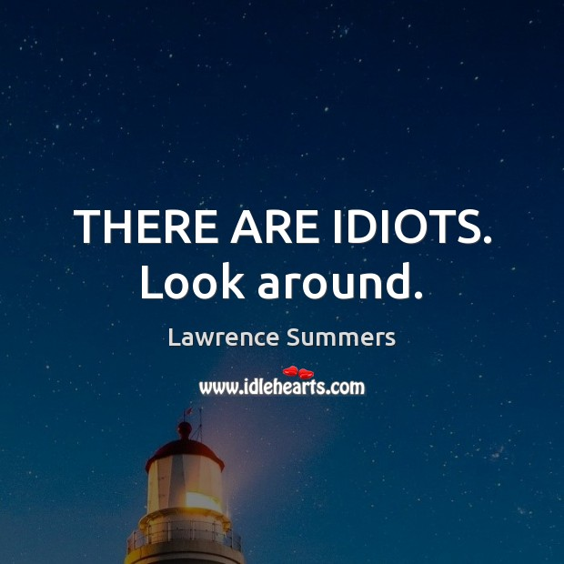 THERE ARE IDIOTS. Look around. Lawrence Summers Picture Quote