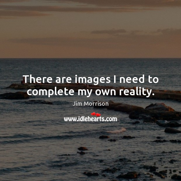 Image, There are images I need to complete my own reality.