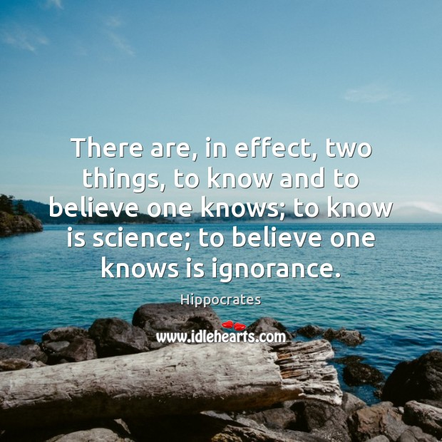 There are, in effect, two things, to know and to believe one Hippocrates Picture Quote