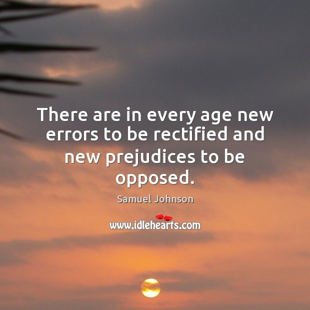 There are in every age new errors to be rectified and new prejudices to be opposed. Samuel Johnson Picture Quote