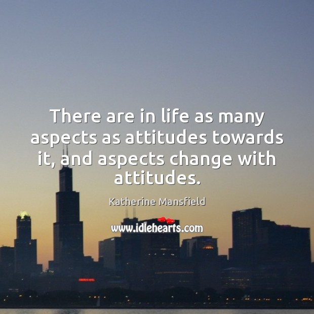 There are in life as many aspects as attitudes towards it, and Katherine Mansfield Picture Quote