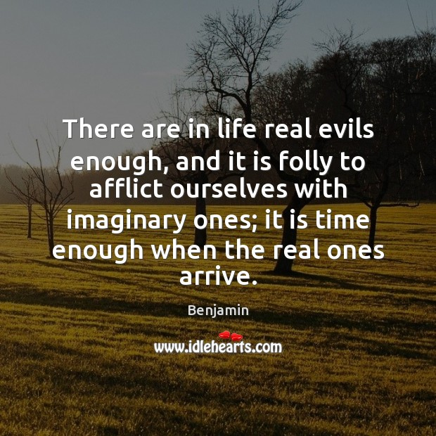 Image, There are in life real evils enough, and it is folly to