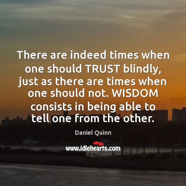 There are indeed times when one should TRUST blindly, just as there Daniel Quinn Picture Quote
