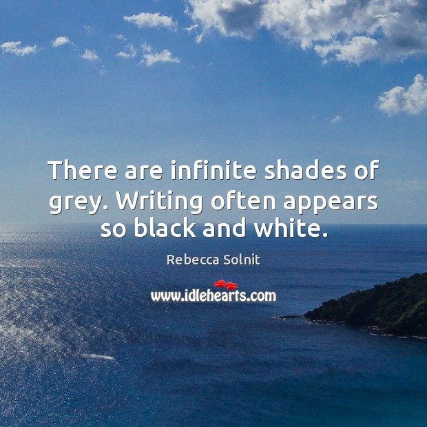 There are infinite shades of grey. Writing often appears so black and white. Rebecca Solnit Picture Quote