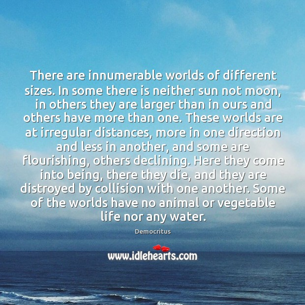 There are innumerable worlds of different sizes. In some there is neither Democritus Picture Quote